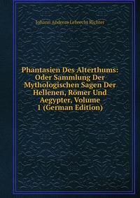 Phantasien Des Alterthums: Oder Sammlung Der Mythologischen Sagen Der Hellenen, Römer Und Aegypter, Volume 1 (German Edition), Johann Andreas Lebrecht Richter обложка-превью