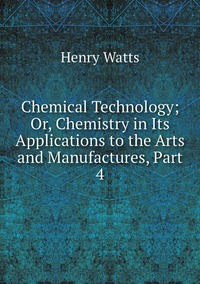 Книга под заказ: «Chemical Technology; Or, Chemistry in Its Applications to the Arts and Manufactures, Part 4»