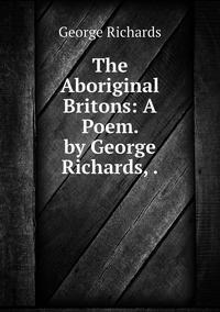 The Aboriginal Britons: A Poem. by George Richards, ., George Richards обложка-превью