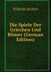 Die Spiele Der Griechen Und Römer (German Edition), Wilhelm Richter обложка-превью