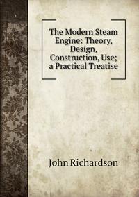 Книга под заказ: «The Modern Steam Engine: Theory, Design, Construction, Use; a Practical Treatise»