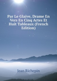 Книга под заказ: «Par Le Glaive, Drame En Vers En Cinq Actes Et Huit Tableaux (French Edition)»