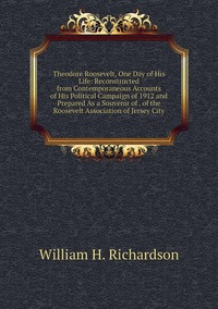 Книга под заказ: «Theodore Roosevelt, One Day of His Life: Reconstructed from Contemporaneous Accounts of His Political Campaign of 1912 and Prepared As a Souvenir of . of the Roosevelt Association of Jersey City»