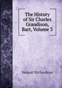 Книга под заказ: «The History of Sir Charles Grandison, Bart, Volume 3»
