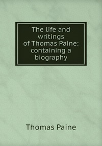 Книга под заказ: «The life and writings of Thomas Paine: containing a biography»