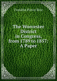 The Worcester District in Congress, from 1789 to 1857: A Paper, Franklin Pierce Rice обложка-превью