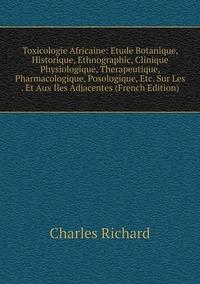 Книга под заказ: «Toxicologie Africaine: Etude Botanique, Historique, Ethnographic, Clinique Physiologique, Therapeutique, Pharmacologique, Posologique, Etc. Sur Les . Et Aux Iles Adjacentes (French Edition)»