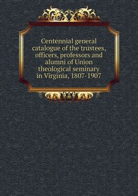 Книга под заказ: «Centennial general catalogue of the trustees, officers, professors and alumni of Union theological seminary in Virginia, 1807-1907»