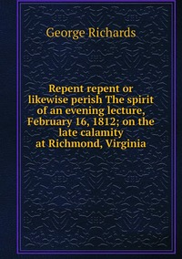 Книга под заказ: «Repent repent or likewise perish The spirit of an evening lecture, February 16, 1812; on the late calamity at Richmond, Virginia»