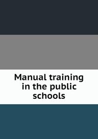 Книга под заказ: «Manual training in the public schools»