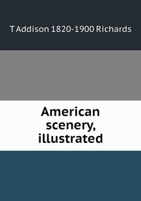 American scenery, illustrated, T Addison 1820-1900 Richards обложка-превью