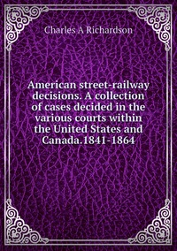 Книга под заказ: «American street-railway decisions. A collection of cases decided in the various courts within the United States and Canada.1841-1864»