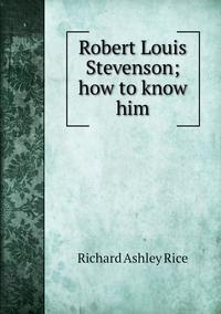 Robert Louis Stevenson; how to know him, Richard Ashley Rice обложка-превью