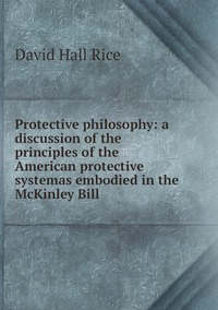 Книга под заказ: «Protective philosophy: a discussion of the principles of the American protective systemas embodied in the McKinley Bill»