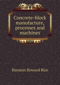 Concrete-block manufacture, processes and machines, Harmon Howard Rice обложка-превью