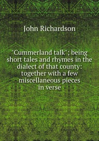 """Книга под заказ: «""""Cummerland talk""""; being short tales and rhymes in the dialect of that county: together with a few miscellaneous pieces in verse»"""