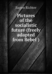 Книга под заказ: «Pictures of the socialistic future (freely adapted from Bebel )»
