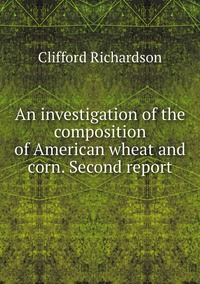 An investigation of the composition of American wheat and corn. Second report, Clifford Richardson обложка-превью