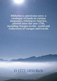 Книга под заказ: «Bibliotheca americana nova: a catalogue of books in various languages, relating to America, printed since the year 1700, including Voyages to the . world and Collections of voyages and travels»