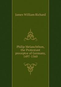 Книга под заказ: «Philip Melanchthon, the Protestant preceptor of Germany, 1497-1560»