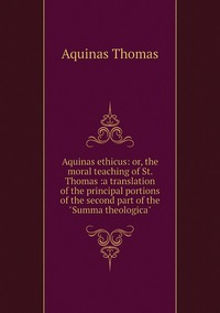 """Книга под заказ: «Aquinas ethicus: or, the moral teaching of St. Thomas :a translation of the principal portions of the second part of the """"Summa theologica""""»"""