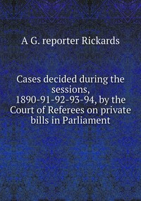 Книга под заказ: «Cases decided during the sessions, 1890-91-92-93-94, by the Court of Referees on private bills in Parliament»