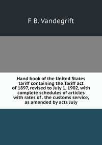 Книга под заказ: «Hand book of the United States tariff containing the Tariff act of 1897, revised to July 1, 1902, with complete schedules of articles with rates of . the customs service, as amended by acts July»
