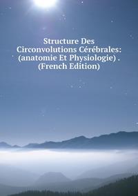 Книга под заказ: «Structure Des Circonvolutions Cérébrales: (anatomie Et Physiologie) . (French Edition)»