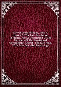 Книга под заказ: «Life Of Louis Philippe, With A History Of The Late Revolution In France. Also A Description Of The Members Of The Provisional Government, And Of . The Late King. With Four Beautiful Engravings»