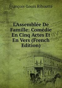 Книга под заказ: «L'Assemblée De Famille: Comédie En Cinq Actes Et En Vers (French Edition)»