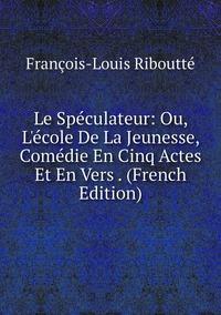 Le Spéculateur: Ou, L'école De La Jeunesse, Comédie En Cinq Actes Et En Vers . (French Edition), Francois-Louis Riboutte обложка-превью