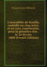 Книга под заказ: «L'assemblée de famille, comédie en cinq actes, et en vers, représentée, pour la première fois . le 26 février 1808 (French Edition)»