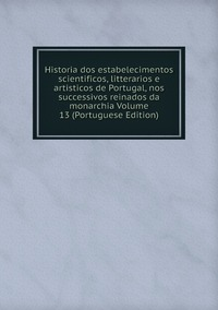 Книга под заказ: «Historia dos estabelecimentos scientificos, litterarios e artisticos de Portugal, nos successivos reinados da monarchia Volume 13 (Portuguese Edition)»