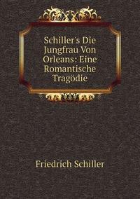 Книга под заказ: «Schiller's Die Jungfrau Von Orleans: Eine Romantische Tragödie»