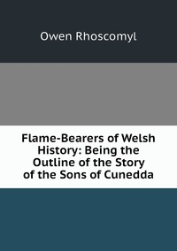 Книга под заказ: «Flame-Bearers of Welsh History: Being the Outline of the Story of the Sons of Cunedda»