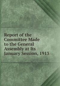 Книга под заказ: «Report of the Committee Made to the General Assembly at Its January Session, 1913»