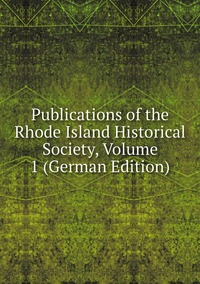Книга под заказ: «Publications of the Rhode Island Historical Society, Volume 1 (German Edition)»