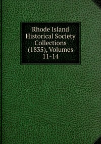 Книга под заказ: «Rhode Island Historical Society Collections (1835), Volumes 11-14»