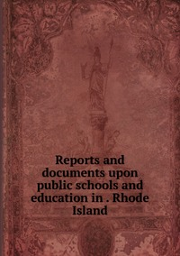 Книга под заказ: «Reports and documents upon public schools and education in . Rhode Island»