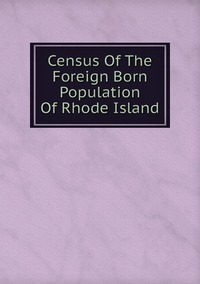 Книга под заказ: «Census Of The Foreign Born Population Of Rhode Island»