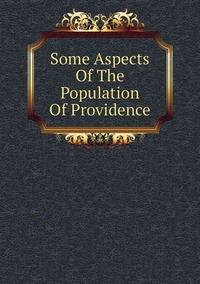 Книга под заказ: «Some Aspects Of The Population Of Providence»