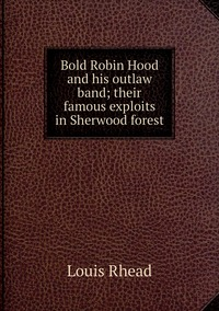 Книга под заказ: «Bold Robin Hood and his outlaw band; their famous exploits in Sherwood forest»