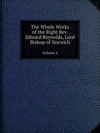The Whole Works of the Right Rev. Edward Reynolds, Lord Bishop of Norwich: Volume 4, Edward Reynolds обложка-превью