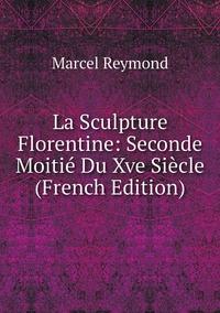 La Sculpture Florentine: Seconde Moitié Du Xve Siècle (French Edition), Marcel Reymond обложка-превью