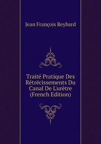 Книга под заказ: «Traité Pratique Des Rétrécissements Du Canal De L'urètre (French Edition)»
