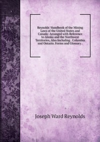 Reynolds' Handbook of the Mining Laws of the United States and Canada: Arranged with Reference to Alaska and the Northwest Territories, Also Including . Columbia and Ontario. Forms and Glossary ., Joseph Ward Reynolds обложка-превью