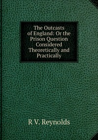 Книга под заказ: «The Outcasts of England: Or the Prison Question Considered Theoretically and Practically»
