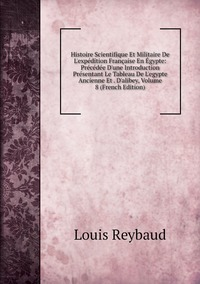 Книга под заказ: «Histoire Scientifique Et Militaire De L'expédition Française En Égypte: Précédée D'une Introduction Présentant Le Tableau De L'egypte Ancienne Et . D'alibey, Volume 8 (French Edition)»