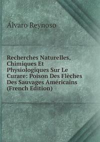 Recherches Naturelles, Chimiques Et Physiologiques Sur Le Curare: Poison Des Flèches Des Sauvages Américains (French Edition), Alvaro Reynoso обложка-превью