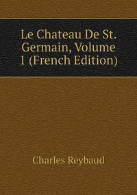 Le Chateau De St. Germain, Volume 1 (French Edition), Charles Reybaud обложка-превью
